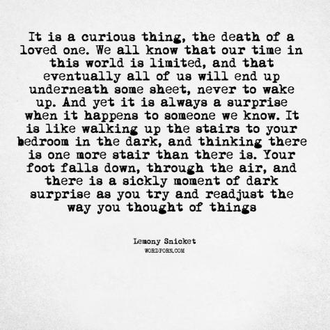 It is a curious thing, the death of a loved one. We all know that our time in this wo... - Lemony Snicket